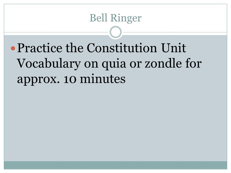 Bell Ringer Practice the Constitution Unit Vocabulary on quia or zondle for approx. 10 minutes