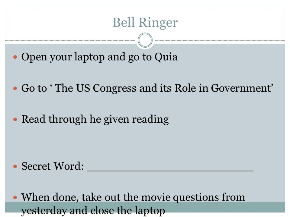Bell Ringer Open your laptop and go to Quia Go to ' The US Congress and its Role in Government' Read through he given reading Secret Word: ________________________ When done, take out the movie questions from yesterday and close the laptop