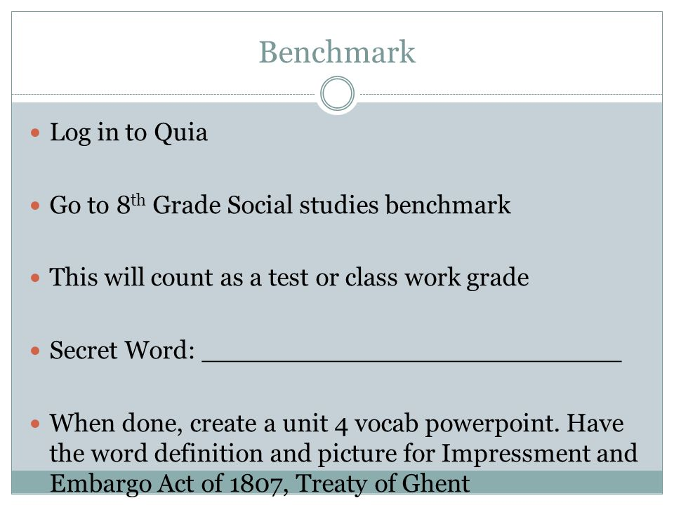 Benchmark Log in to Quia Go to 8 th Grade Social studies benchmark This will count as a test or class work grade Secret Word: __________________________ When done, create a unit 4 vocab powerpoint.