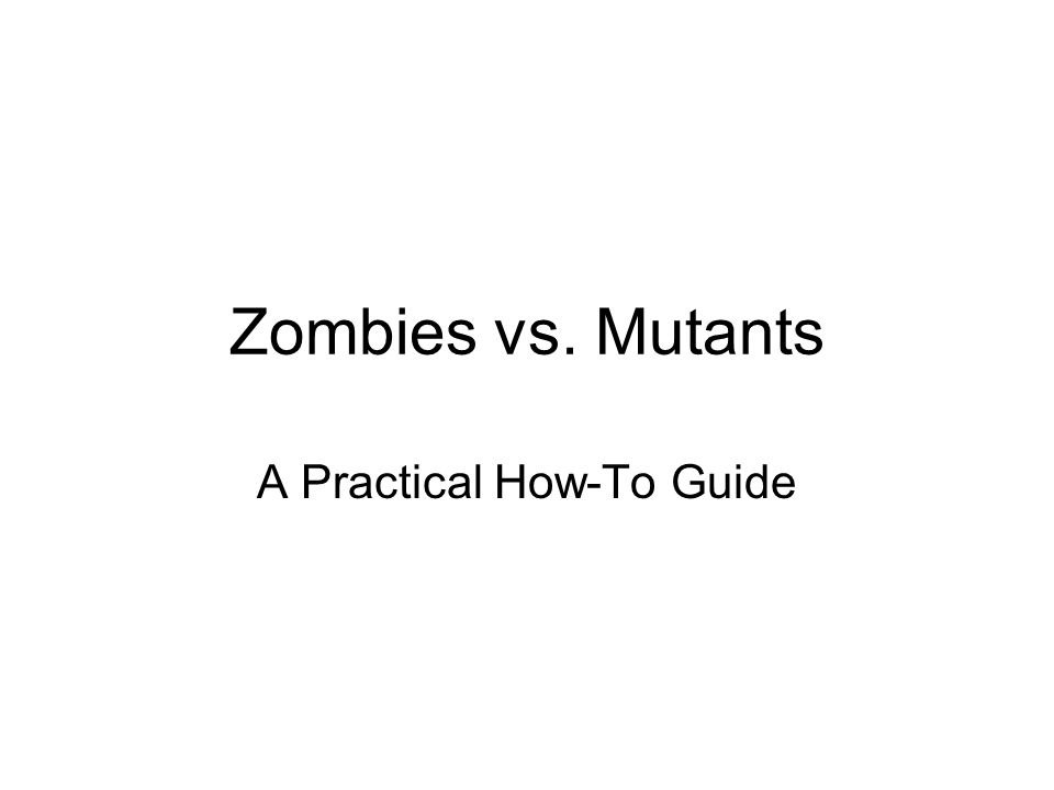 Zombies vs. Mutants A Practical How-To Guide