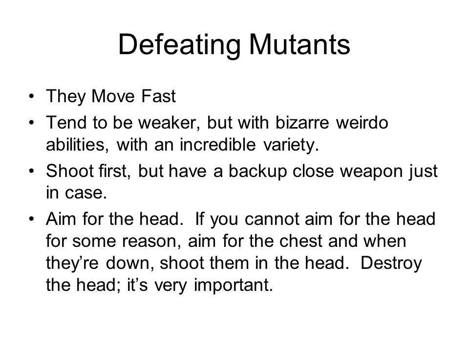 Defeating Mutants They Move Fast Tend to be weaker, but with bizarre weirdo abilities, with an incredible variety.