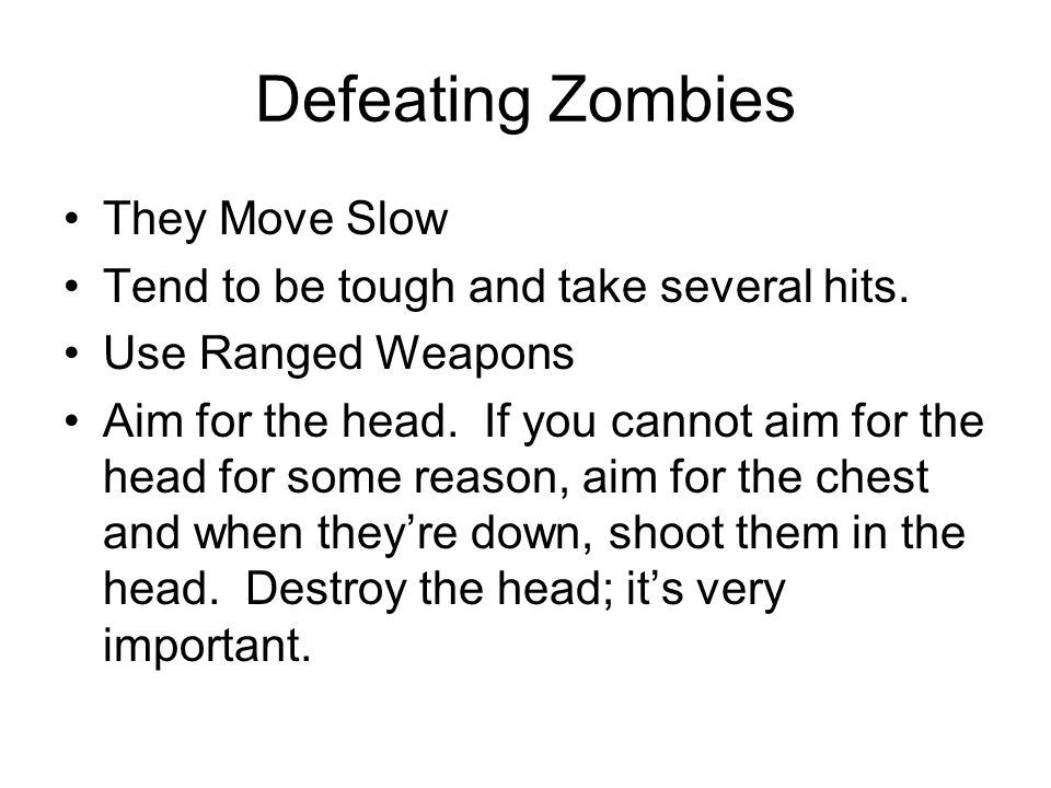 Defeating Zombies They Move Slow Tend to be tough and take several hits.