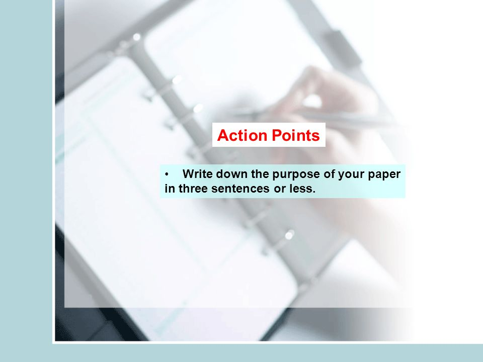 Action Points Write down the purpose of your paper in three sentences or less.