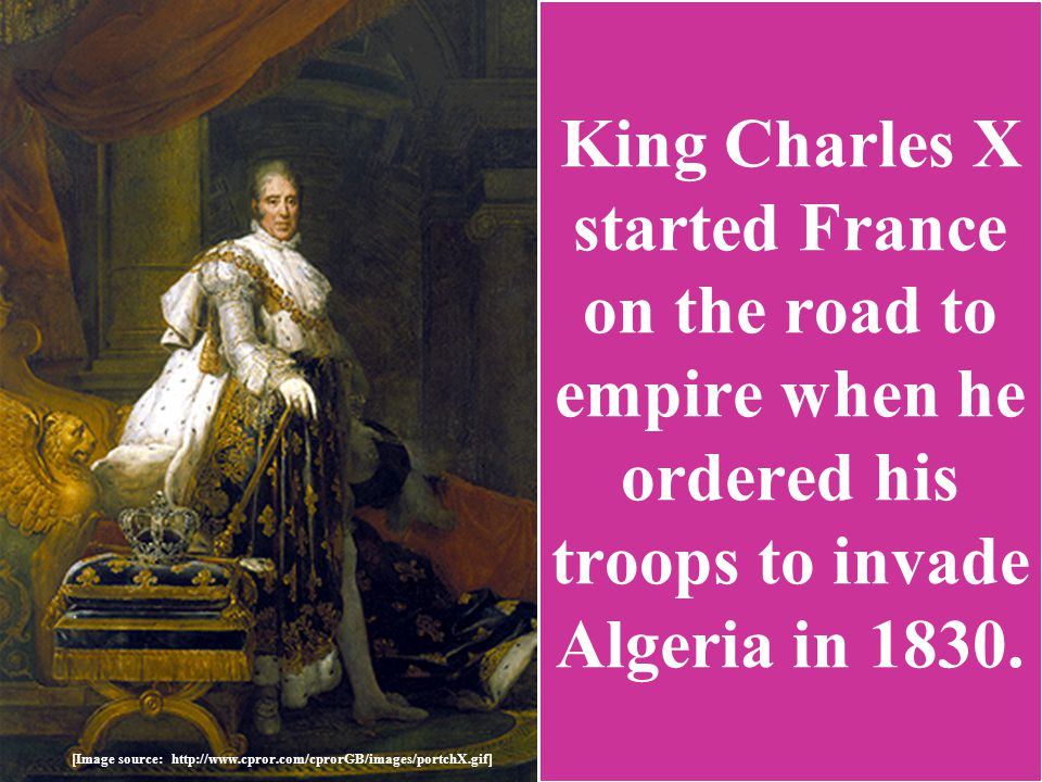 [Image source: http://www.cpror.com/cprorGB/images/portchX.gif] King Charles X started France on the road to empire when he ordered his troops to invade Algeria in 1830.