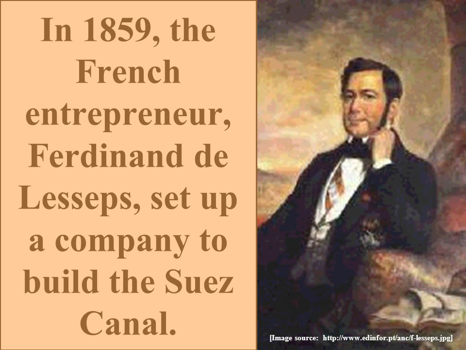 [Image source: http://www.edinfor.pt/anc/f-lesseps.jpg] In 1859, the French entrepreneur, Ferdinand de Lesseps, set up a company to build the Suez Canal.