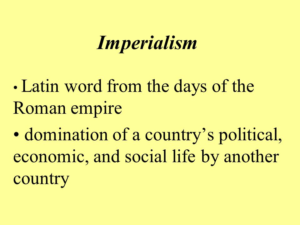 Imperialism Latin word from the days of the Roman empire domination of a country's political, economic, and social life by another country