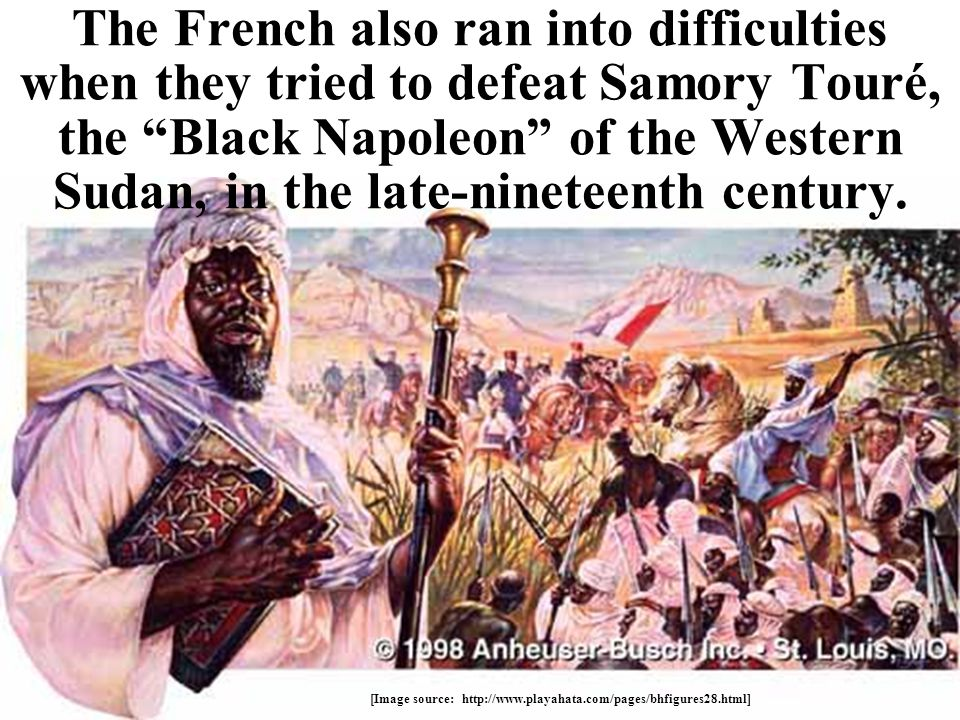 The French also ran into difficulties when they tried to defeat Samory Touré, the Black Napoleon of the Western Sudan, in the late-nineteenth century.
