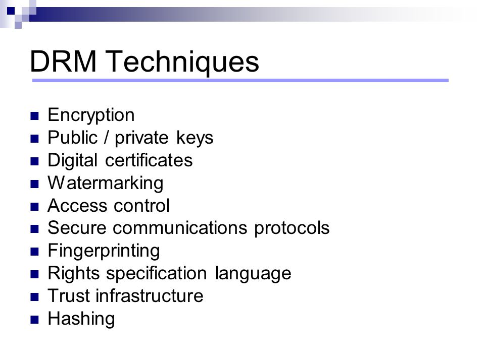DRM Techniques Encryption Public / private keys Digital certificates Watermarking Access control Secure communications protocols Fingerprinting Rights