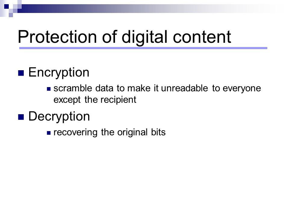 Protection of digital content Encryption scramble data to make it unreadable to everyone except the recipient Decryption recovering the original bits