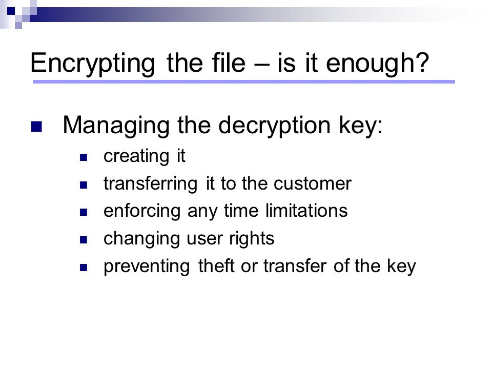 Encrypting the file – is it enough? Managing the decryption key: creating it transferring it to the customer enforcing any time limitations changing u