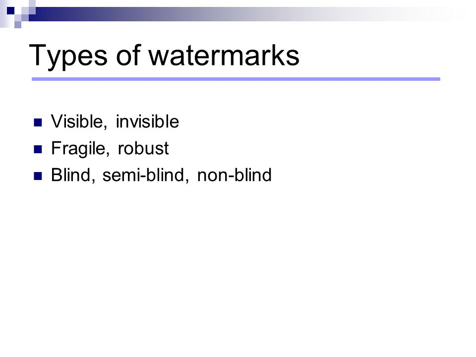 Types of watermarks Visible, invisible Fragile, robust Blind, semi-blind, non-blind