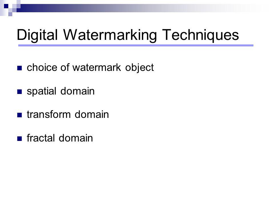 Digital Watermarking Techniques choice of watermark object spatial domain transform domain fractal domain