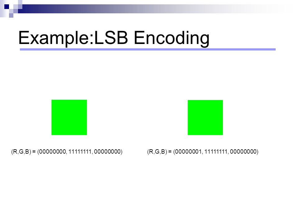 Example:LSB Encoding (R,G,B) = (00000000, 11111111, 00000000)(R,G,B) = (00000001, 11111111, 00000000)
