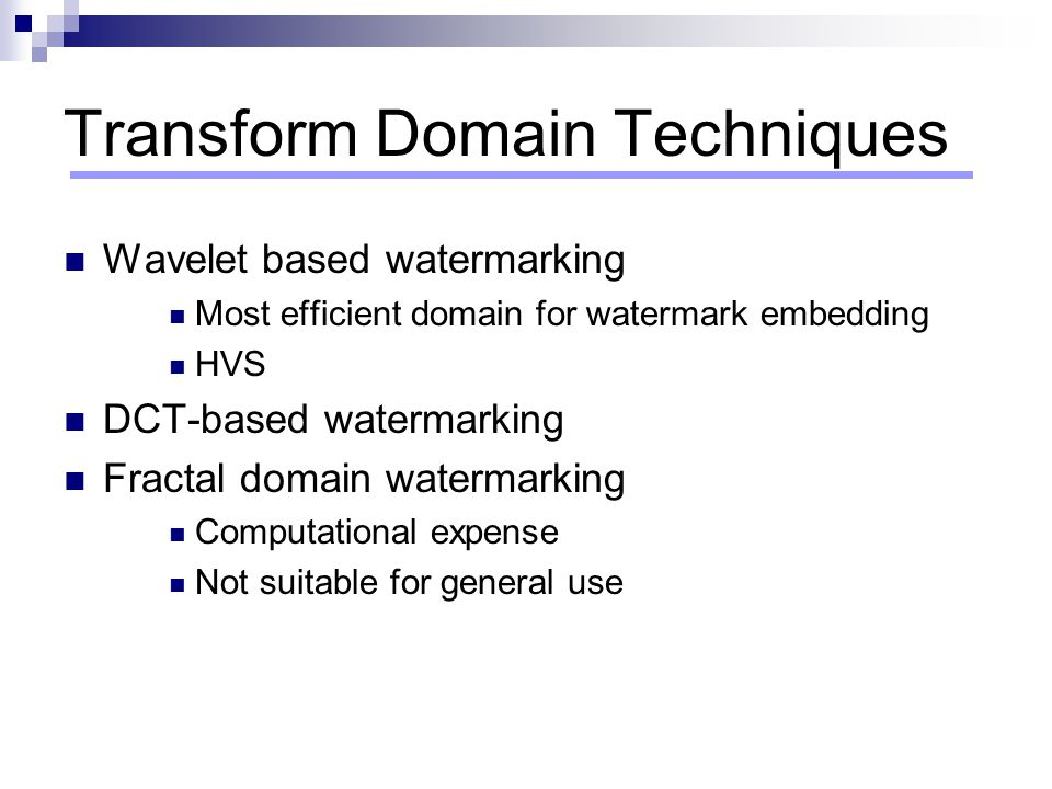 Transform Domain Techniques Wavelet based watermarking Most efficient domain for watermark embedding HVS DCT-based watermarking Fractal domain waterma