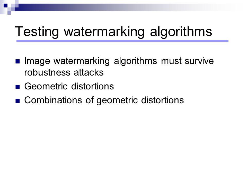 Testing watermarking algorithms Image watermarking algorithms must survive robustness attacks Geometric distortions Combinations of geometric distorti