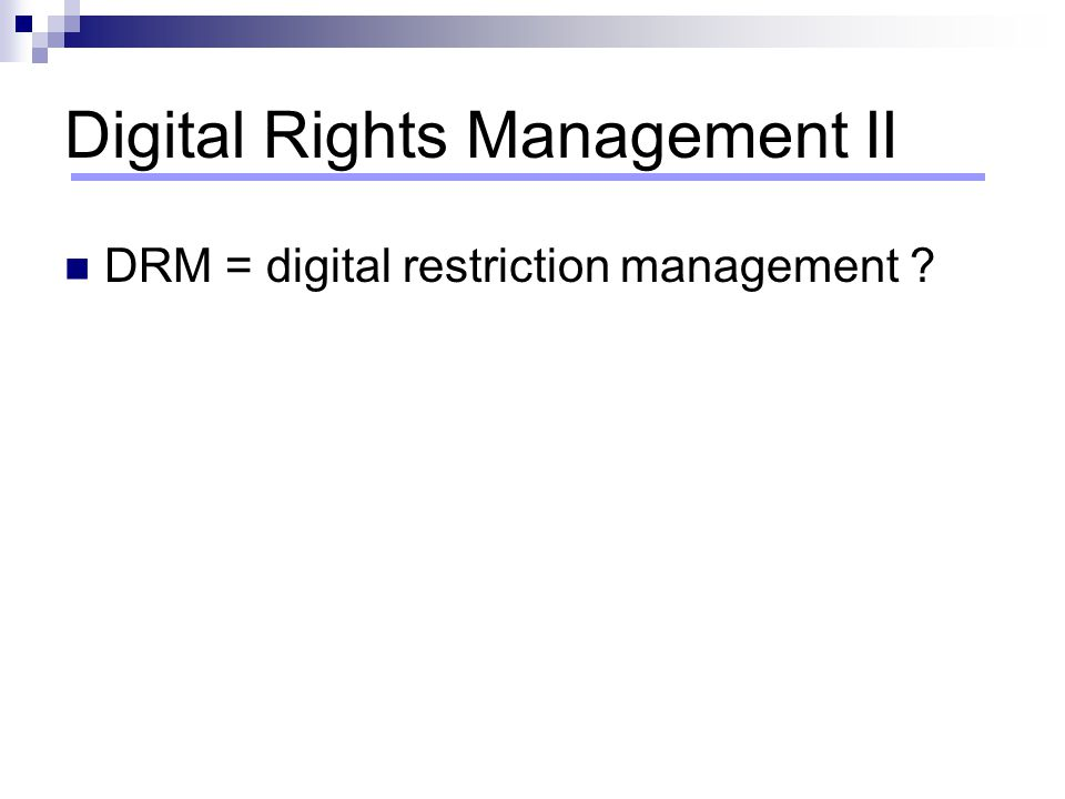 Digital Rights Management III DRM - commonly advertised as the technology that can restore the value of content 'DRM is a system of IT components and services, corresponding law, policies and business models which strive to distribute and control IP and its rights' (www.eu.int )