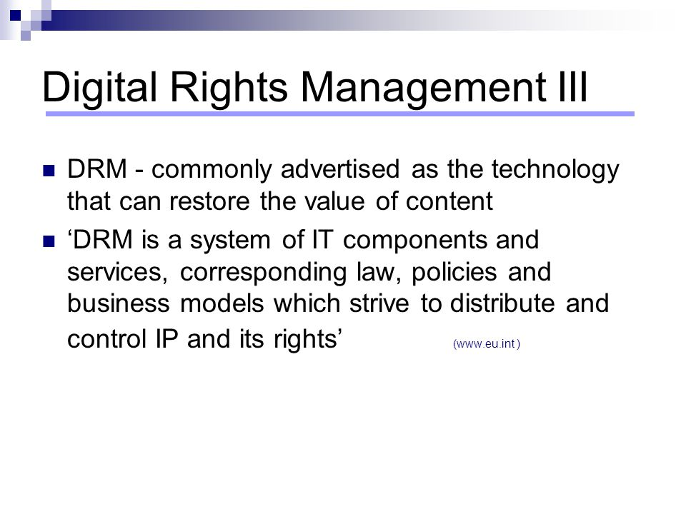 Digital Rights Management III DRM - commonly advertised as the technology that can restore the value of content 'DRM is a system of IT components and