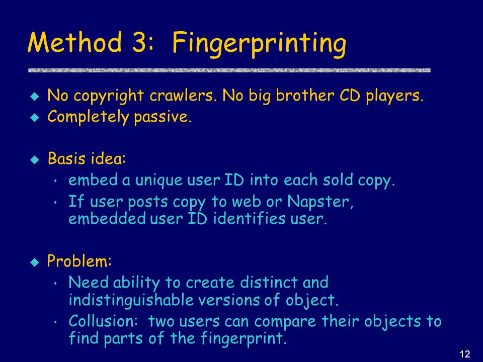 12 Method 3: Fingerprinting u No copyright crawlers. No big brother CD players. u Completely passive. u Basis idea: embed a unique user ID into each s