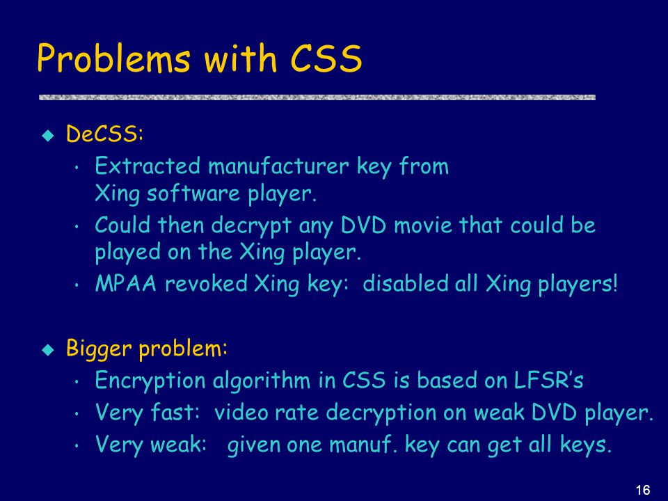 16 Problems with CSS u DeCSS: Extracted manufacturer key from Xing software player.