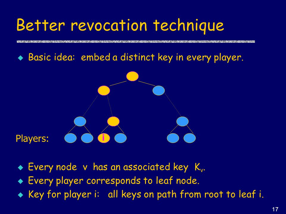 17 Better revocation technique u Basic idea: embed a distinct key in every player.