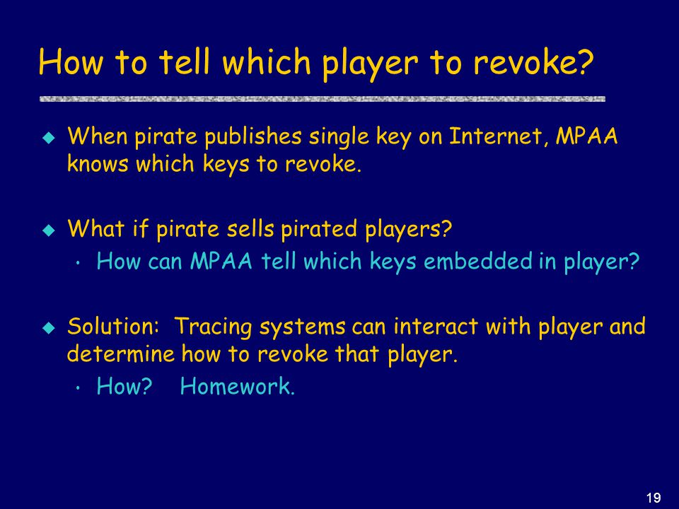 19 How to tell which player to revoke? u When pirate publishes single key on Internet, MPAA knows which keys to revoke. u What if pirate sells pirated