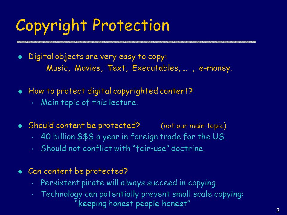 2 Copyright Protection u Digital objects are very easy to copy: Music, Movies, Text, Executables, …, e-money. u How to protect digital copyrighted con