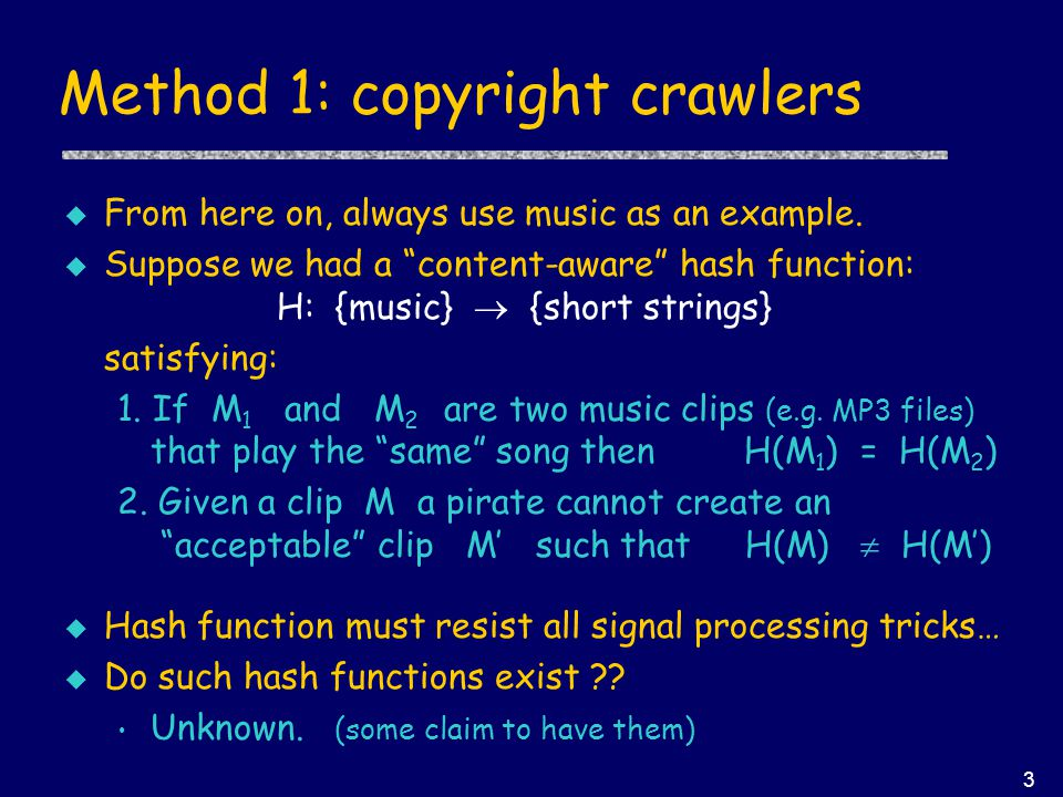 "3 Method 1: copyright crawlers u From here on, always use music as an example. u Suppose we had a ""content-aware"" hash function: H: {music}  {short s"