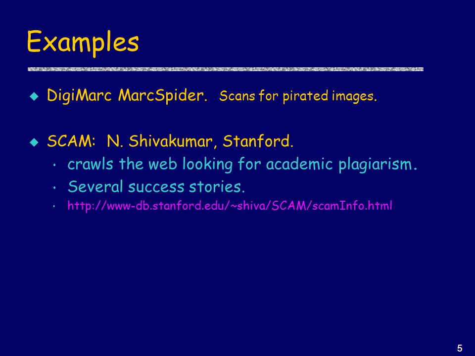 5 Examples u DigiMarc MarcSpider. Scans for pirated images. u SCAM: N. Shivakumar, Stanford. crawls the web looking for academic plagiarism. Several s