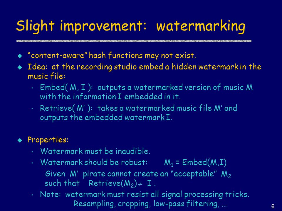 "6 Slight improvement: watermarking u ""content-aware"" hash functions may not exist. u Idea: at the recording studio embed a hidden watermark in the mus"