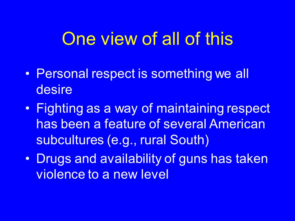 One view of all of this Personal respect is something we all desire Fighting as a way of maintaining respect has been a feature of several American subcultures (e.g., rural South) Drugs and availability of guns has taken violence to a new level