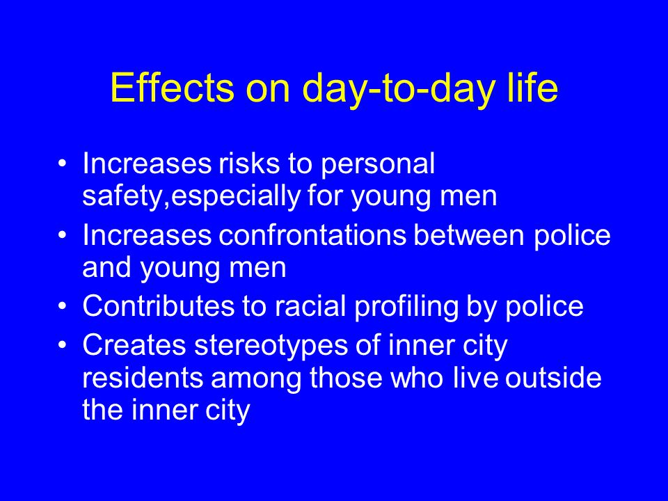 Effects on day-to-day life Increases risks to personal safety,especially for young men Increases confrontations between police and young men Contributes to racial profiling by police Creates stereotypes of inner city residents among those who live outside the inner city