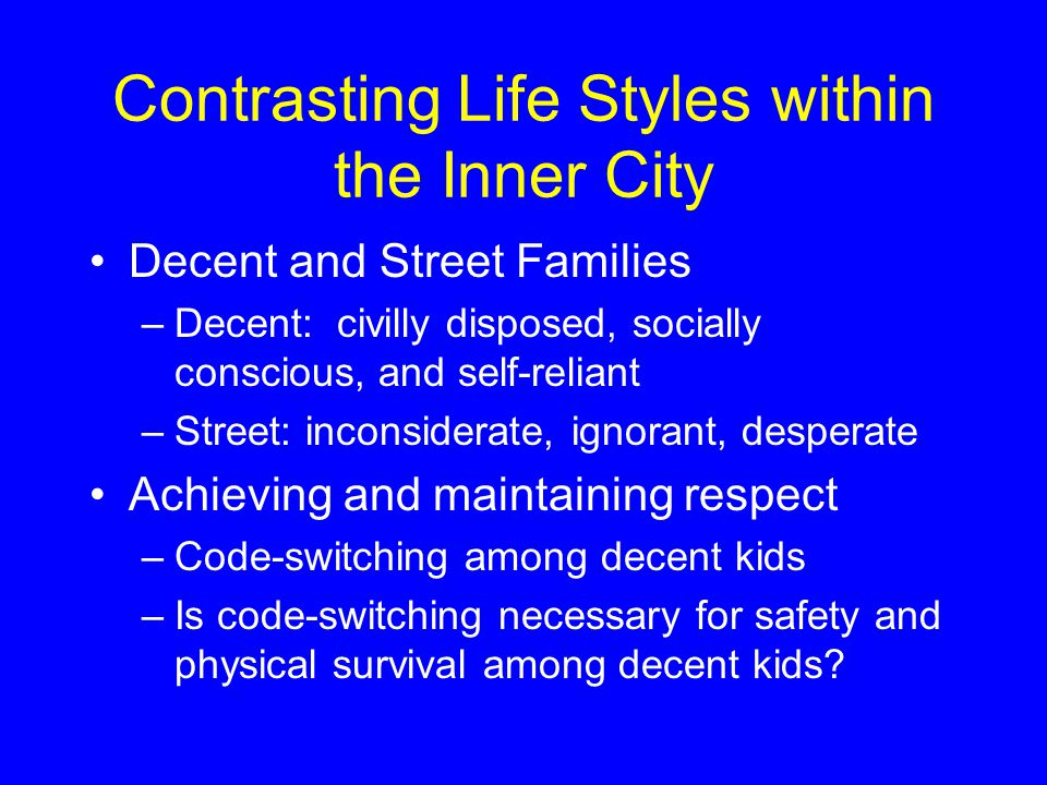 Contrasting Life Styles within the Inner City Decent and Street Families –Decent: civilly disposed, socially conscious, and self-reliant –Street: inconsiderate, ignorant, desperate Achieving and maintaining respect –Code-switching among decent kids –Is code-switching necessary for safety and physical survival among decent kids?