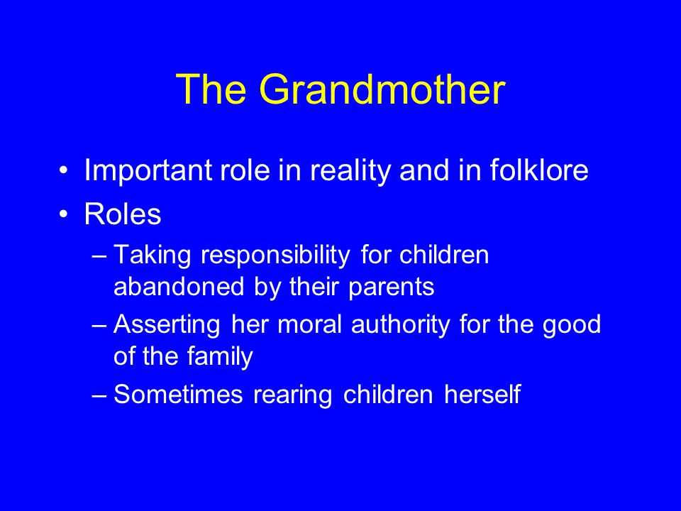 The Grandmother Important role in reality and in folklore Roles –Taking responsibility for children abandoned by their parents –Asserting her moral authority for the good of the family –Sometimes rearing children herself