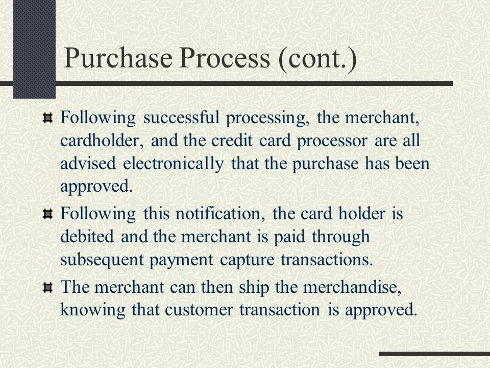 Purchase Process (cont.) Following successful processing, the merchant, cardholder, and the credit card processor are all advised electronically that the purchase has been approved.