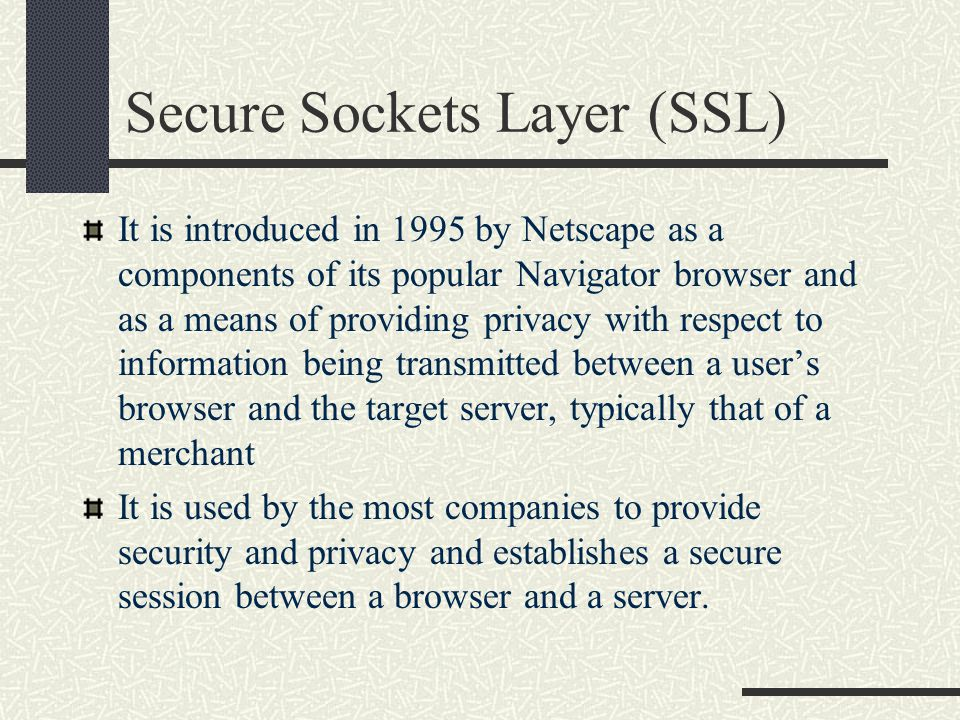 Secure Sockets Layer (cont.) A channel is the two way-way communication stream established between the browser and the server, and the definition of a channel security indicates three basic requirements: The channel is reliable.