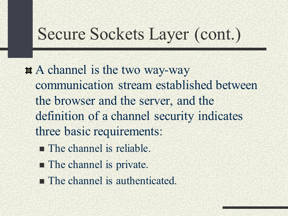 Secure Sockets Layer (cont.) This encryption is preceded by a 'data handshake' and has two major phases: The first phase is used to establish private communication, and uses the key-agreement algorithm.