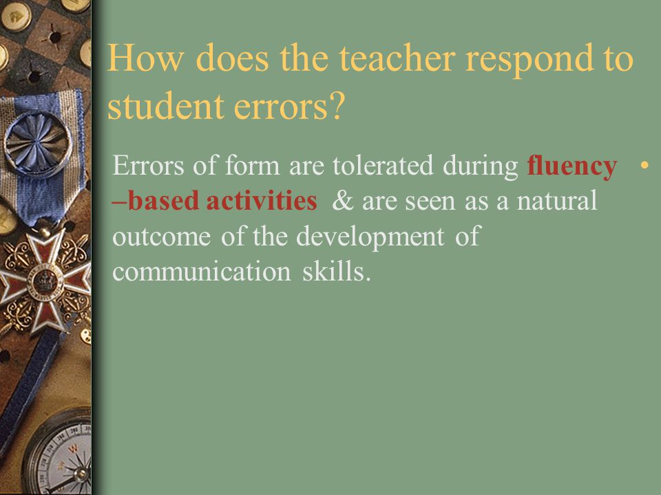 How is evaluation accomplished? The teacher evaluates not only the students' accuracy, but also their fluency. Use an integrative test which has a rea