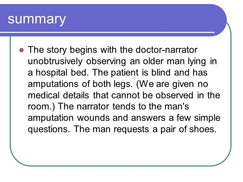 summary The story begins with the doctor-narrator unobtrusively observing an older man lying in a hospital bed. The patient is blind and has amputatio