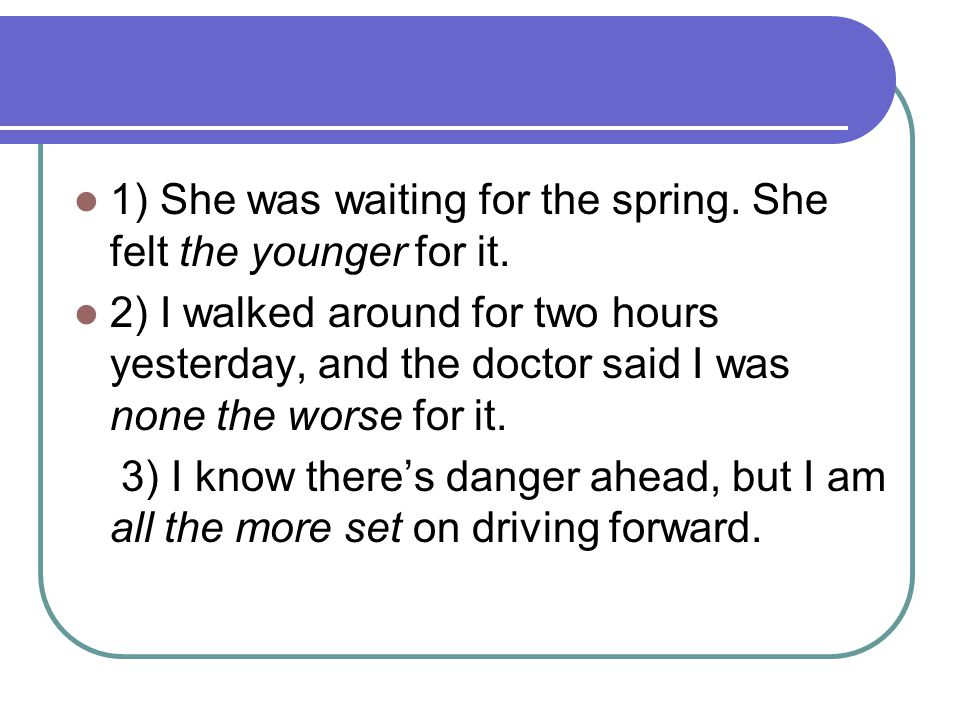 1) She was waiting for the spring. She felt the younger for it. 2) I walked around for two hours yesterday, and the doctor said I was none the worse f