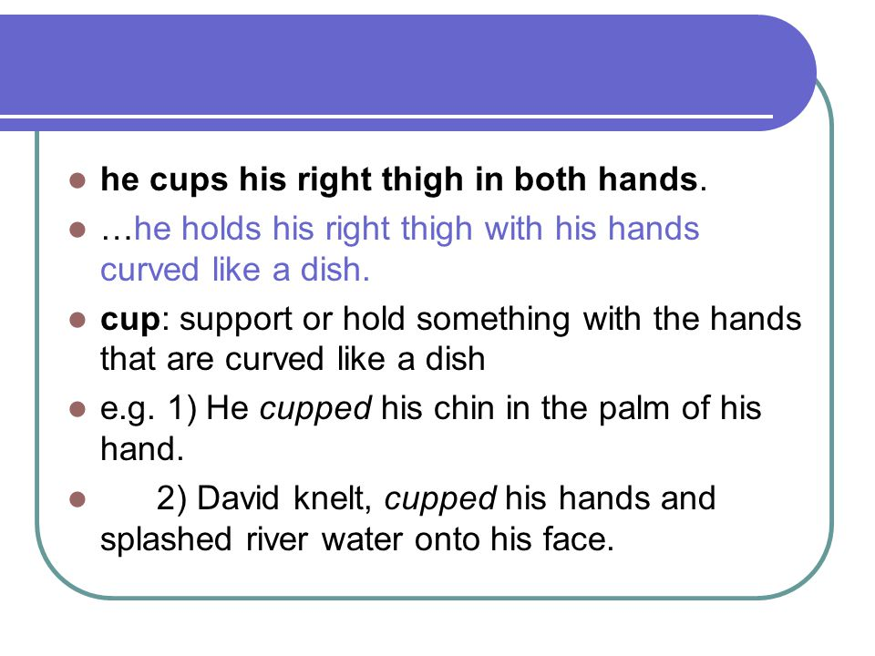 he cups his right thigh in both hands. …he holds his right thigh with his hands curved like a dish. cup: support or hold something with the hands that