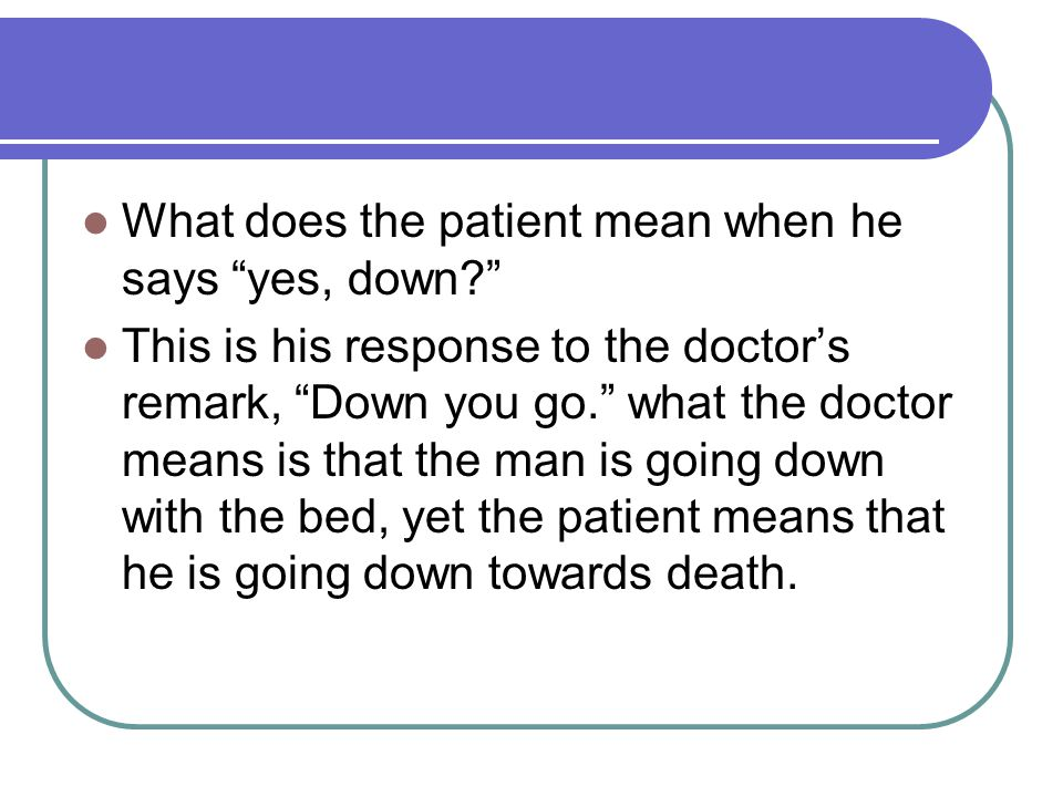 """What does the patient mean when he says """"yes, down?"""" This is his response to the doctor's remark, """"Down you go."""" what the doctor means is that the man"""