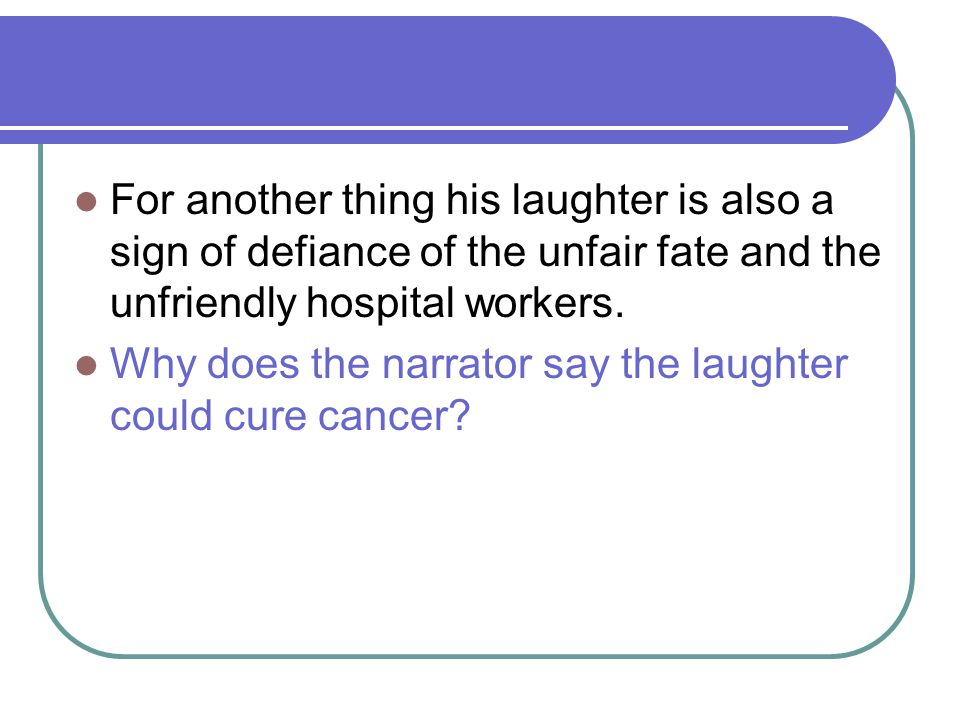 For another thing his laughter is also a sign of defiance of the unfair fate and the unfriendly hospital workers. Why does the narrator say the laught