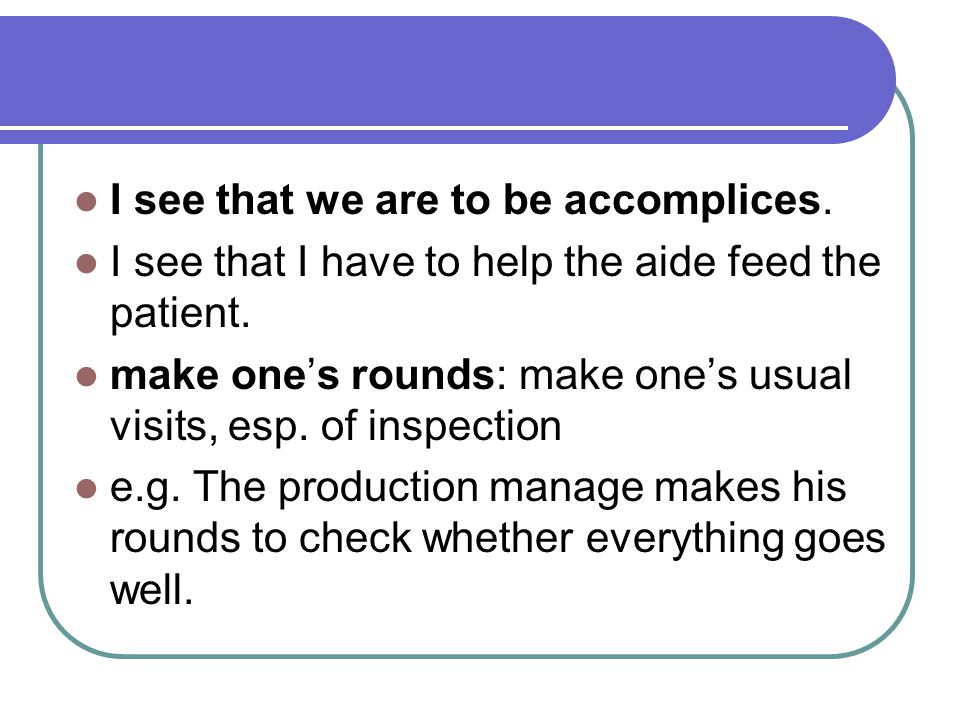 I see that we are to be accomplices. I see that I have to help the aide feed the patient. make one's rounds: make one's usual visits, esp. of inspecti