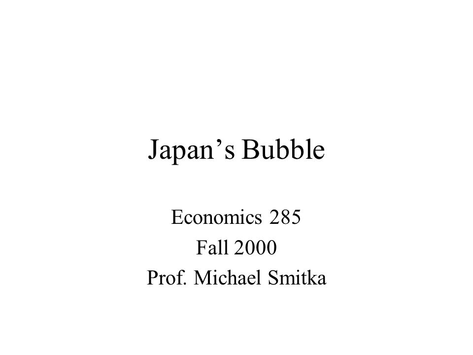 Japan's Bubble Economics 285 Fall 2000 Prof. Michael Smitka