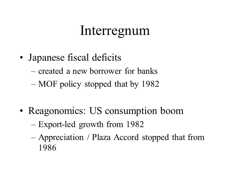 Interregnum Japanese fiscal deficits –created a new borrower for banks –MOF policy stopped that by 1982 Reagonomics: US consumption boom –Export-led growth from 1982 –Appreciation / Plaza Accord stopped that from 1986