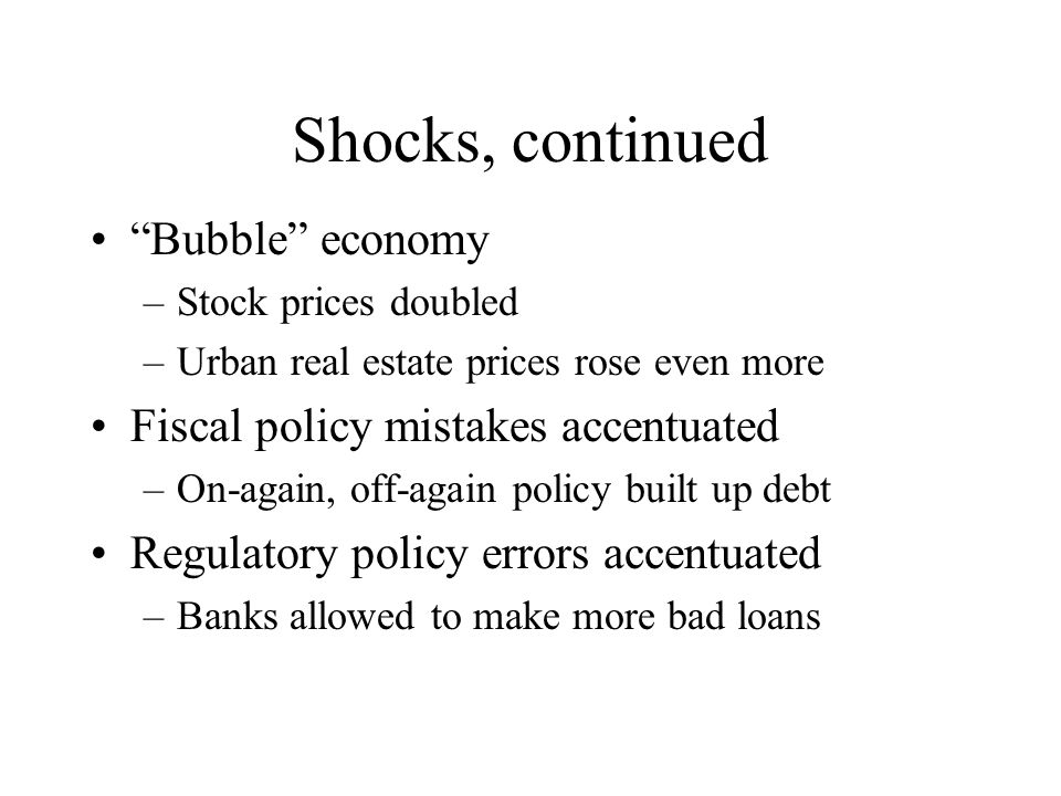 Shocks, continued Bubble economy –Stock prices doubled –Urban real estate prices rose even more Fiscal policy mistakes accentuated –On-again, off-again policy built up debt Regulatory policy errors accentuated –Banks allowed to make more bad loans