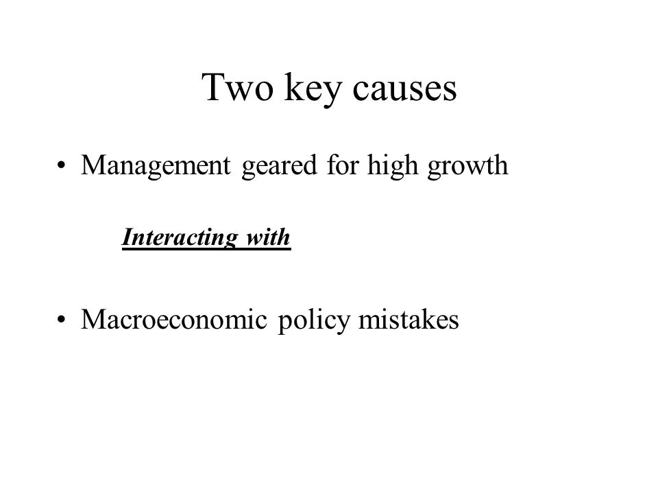 Two key causes Management geared for high growth Interacting with Macroeconomic policy mistakes