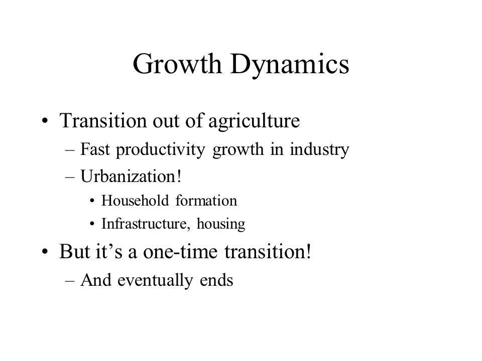 Growth Dynamics Transition out of agriculture –Fast productivity growth in industry –Urbanization.