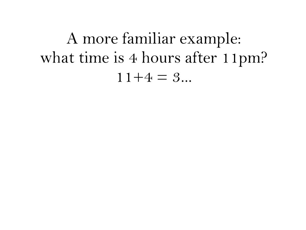 A more familiar example: what time is 4 hours after 11pm? 11+4 = 3...