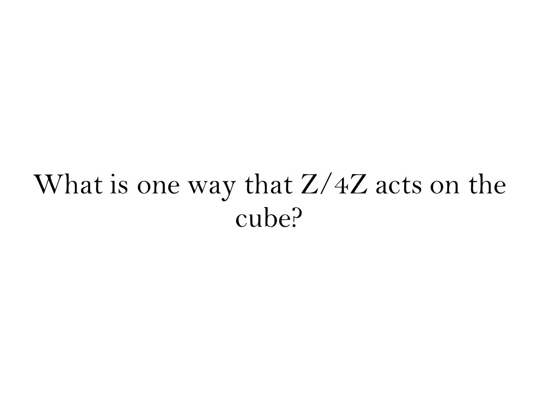 What is one way that Z/4Z acts on the cube?
